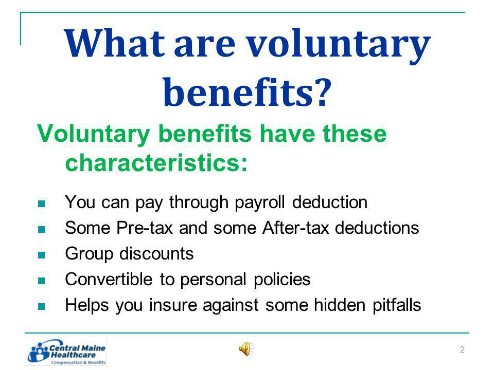 What are voluntary benefits? Voluntary benefits have these characteristics: You can pay through payroll deduction Some Pre-tax and some After-tax dedu