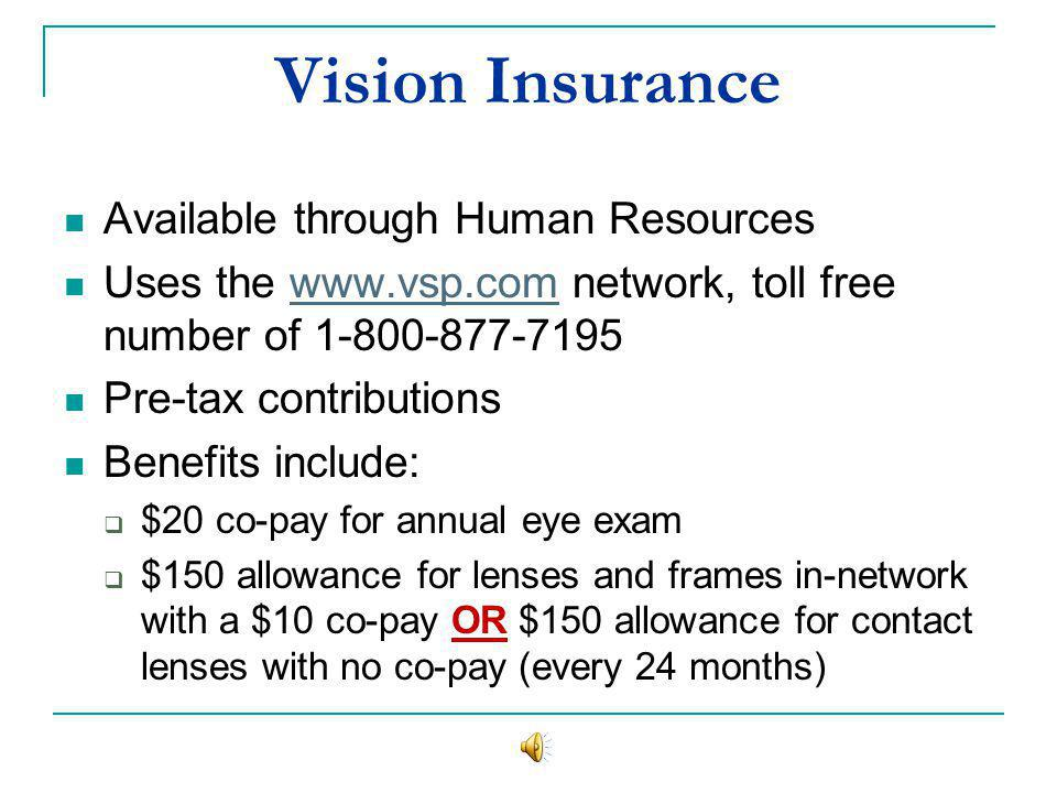Vision Insurance Available through Human Resources Uses the www.vsp.com network, toll free number of 1-800-877-7195www.vsp.com Pre-tax contributions Benefits include: $20 co-pay for annual eye exam $150 allowance for lenses and frames in-network with a $10 co-pay OR $150 allowance for contact lenses with no co-pay (every 24 months)