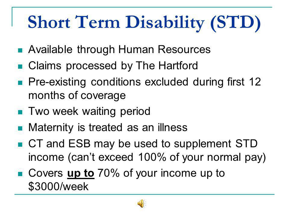 Short Term Disability (STD) Available through Human Resources Claims processed by The Hartford Pre-existing conditions excluded during first 12 months of coverage Two week waiting period Maternity is treated as an illness CT and ESB may be used to supplement STD income (cant exceed 100% of your normal pay) Covers up to 70% of your income up to $3000/week