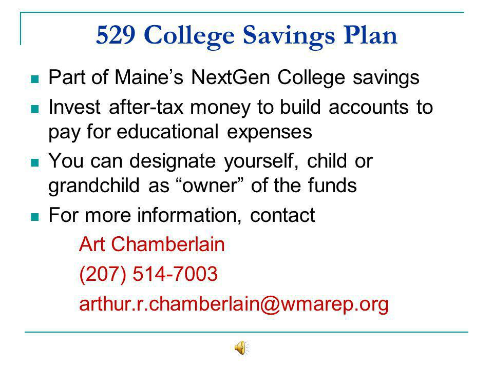 529 College Savings Plan Part of Maines NextGen College savings Invest after-tax money to build accounts to pay for educational expenses You can designate yourself, child or grandchild as owner of the funds For more information, contact Art Chamberlain (207) 514-7003 arthur.r.chamberlain@wmarep.org