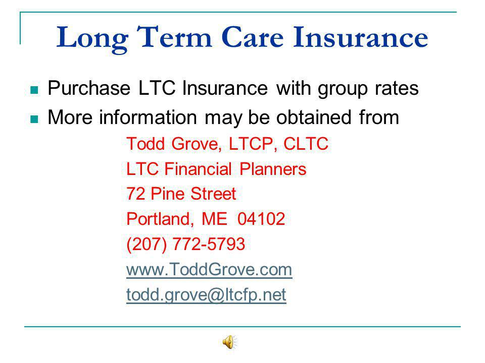 Long Term Care Insurance Purchase LTC Insurance with group rates More information may be obtained from Todd Grove, LTCP, CLTC LTC Financial Planners 72 Pine Street Portland, ME 04102 (207) 772-5793 www.ToddGrove.com todd.grove@ltcfp.net