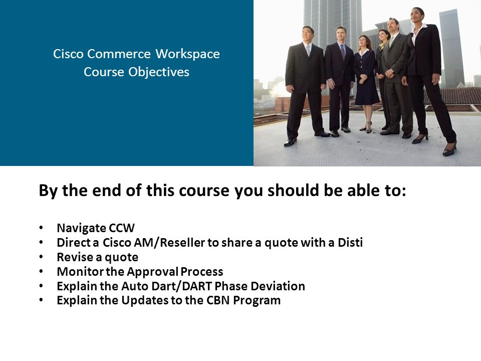 Cisco Commerce Workspace Course Objectives By the end of this course you should be able to: Navigate CCW Direct a Cisco AM/Reseller to share a quote w