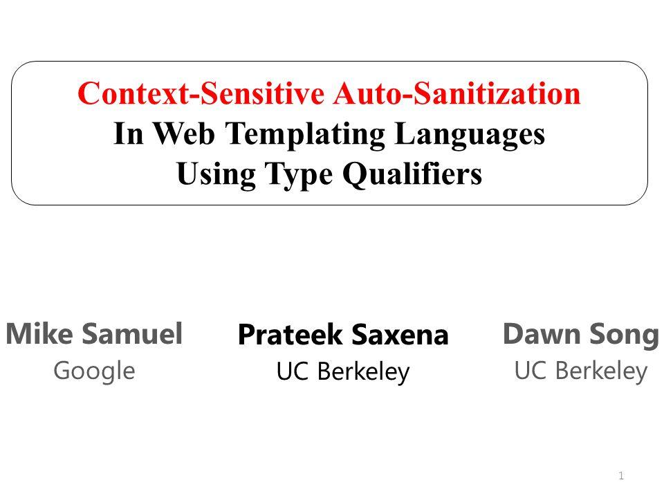 Context-Sensitive Auto-Sanitization In Web Templating Languages Using Type Qualifiers Prateek Saxena UC Berkeley Mike Samuel Google Dawn Song UC Berkeley 1
