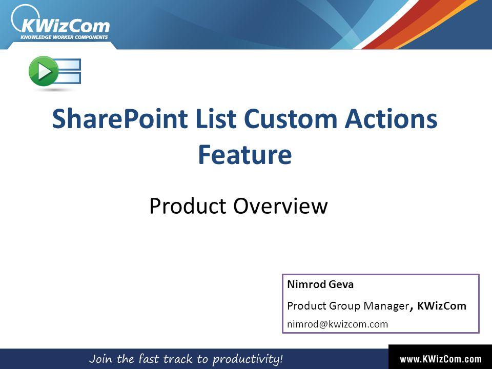 SharePoint List Custom Actions Feature Product Overview Nimrod Geva Product Group Manager, KWizCom nimrod@kwizcom.com