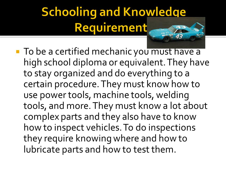 To be a certified mechanic you must have a high school diploma or equivalent.