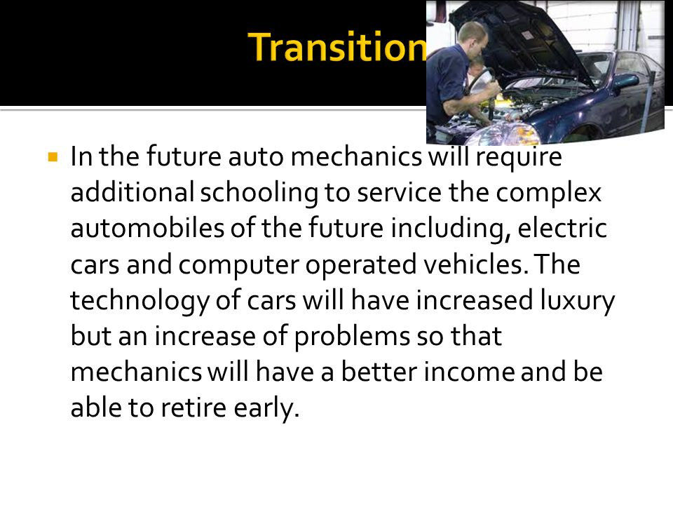 In the future auto mechanics will require additional schooling to service the complex automobiles of the future including, electric cars and computer operated vehicles.