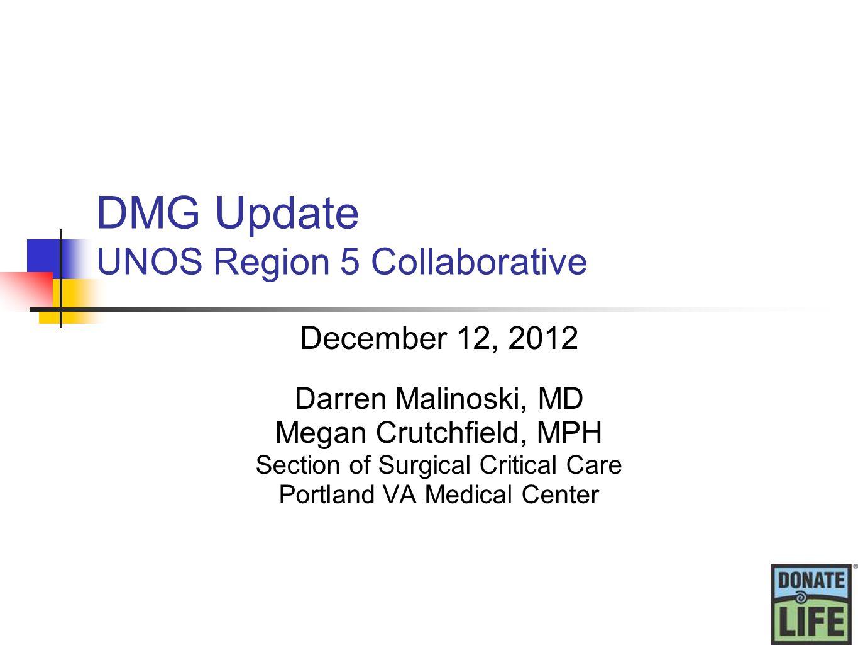 DMG Update UNOS Region 5 Collaborative December 12, 2012 Darren Malinoski, MD Megan Crutchfield, MPH Section of Surgical Critical Care Portland VA Medical Center