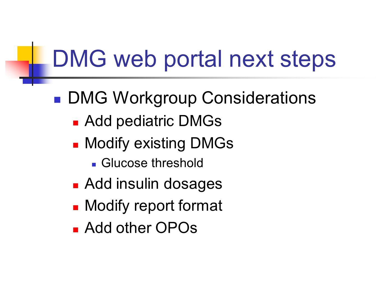 DMG web portal next steps DMG Workgroup Considerations Add pediatric DMGs Modify existing DMGs Glucose threshold Add insulin dosages Modify report format Add other OPOs