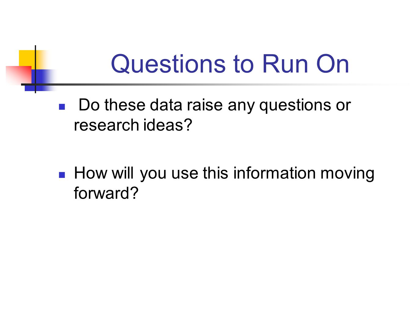 Questions to Run On Do these data raise any questions or research ideas? How will you use this information moving forward?