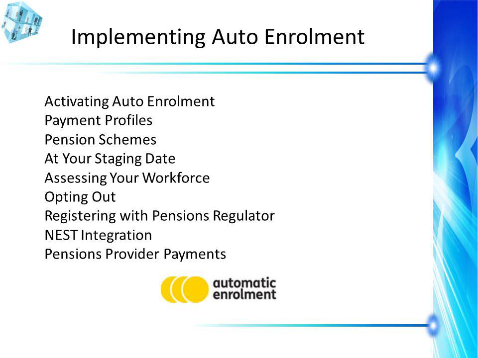 Implementing Auto Enrolment Activating Auto Enrolment Payment Profiles Pension Schemes At Your Staging Date Assessing Your Workforce Opting Out Registering with Pensions Regulator NEST Integration Pensions Provider Payments