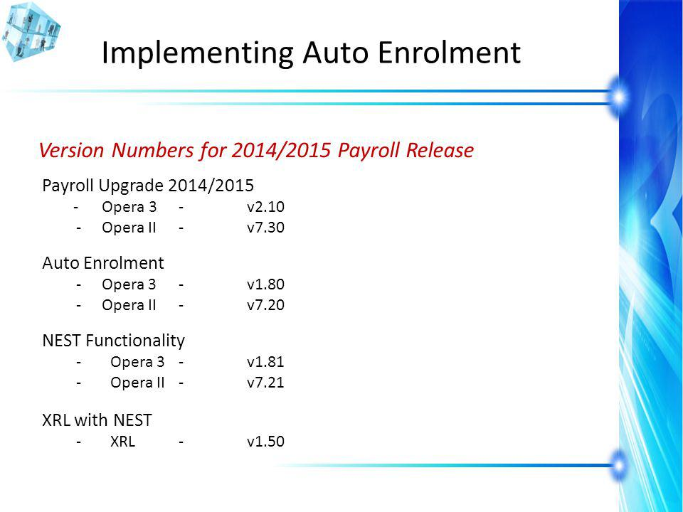 Implementing Auto Enrolment Version Numbers for 2014/2015 Payroll Release Payroll Upgrade 2014/2015 - Opera 3 -v2.10 -Opera II-v7.30 Auto Enrolment -O
