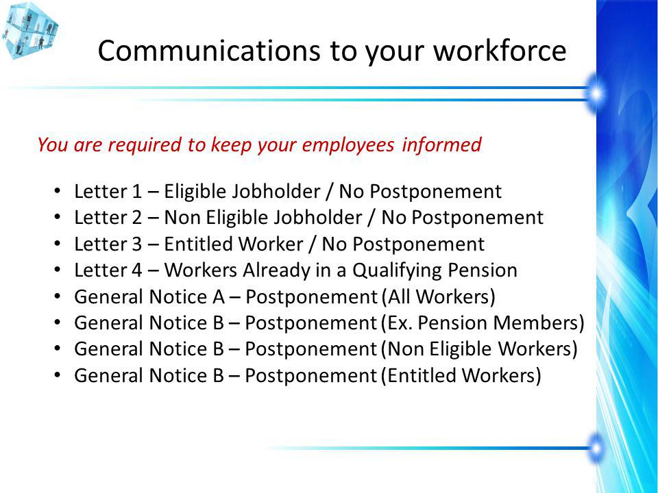 Communications to your workforce You are required to keep your employees informed Letter 1 – Eligible Jobholder / No Postponement Letter 2 – Non Eligible Jobholder / No Postponement Letter 3 – Entitled Worker / No Postponement Letter 4 – Workers Already in a Qualifying Pension General Notice A – Postponement (All Workers) General Notice B – Postponement (Ex.