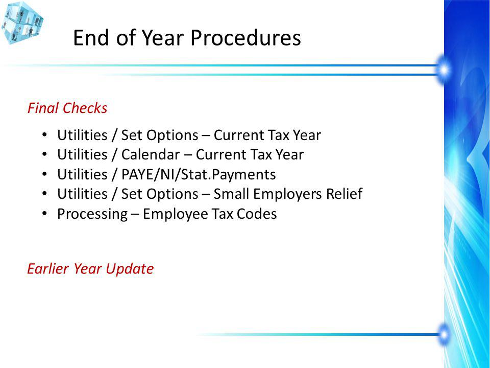 End of Year Procedures Final Checks Utilities / Set Options – Current Tax Year Utilities / Calendar – Current Tax Year Utilities / PAYE/NI/Stat.Payments Utilities / Set Options – Small Employers Relief Processing – Employee Tax Codes Earlier Year Update