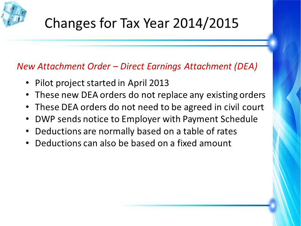 Changes for Tax Year 2014/2015 New Attachment Order – Direct Earnings Attachment (DEA) Pilot project started in April 2013 These new DEA orders do not replace any existing orders These DEA orders do not need to be agreed in civil court DWP sends notice to Employer with Payment Schedule Deductions are normally based on a table of rates Deductions can also be based on a fixed amount