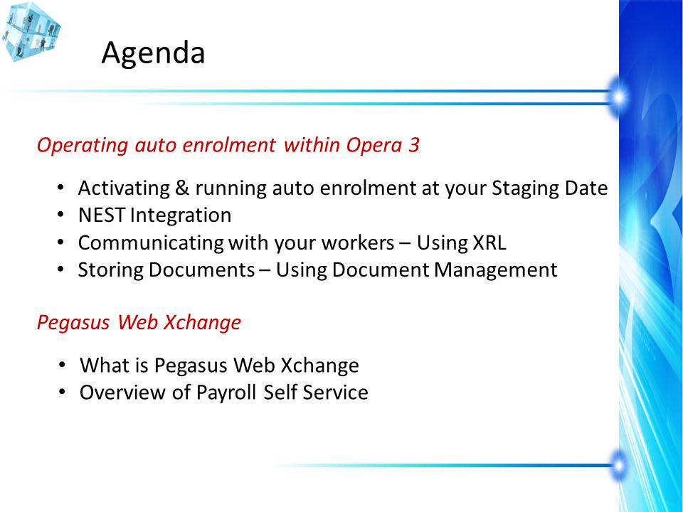 Agenda Pegasus Web Xchange What is Pegasus Web Xchange Overview of Payroll Self Service Operating auto enrolment within Opera 3 Activating & running auto enrolment at your Staging Date NEST Integration Communicating with your workers – Using XRL Storing Documents – Using Document Management