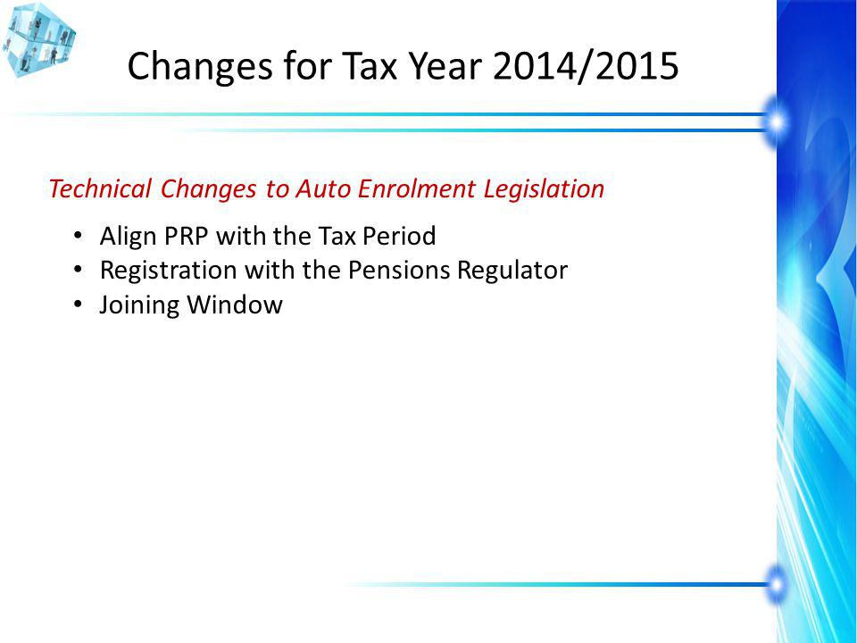 Changes for Tax Year 2014/2015 Technical Changes to Auto Enrolment Legislation Align PRP with the Tax Period Registration with the Pensions Regulator Joining Window