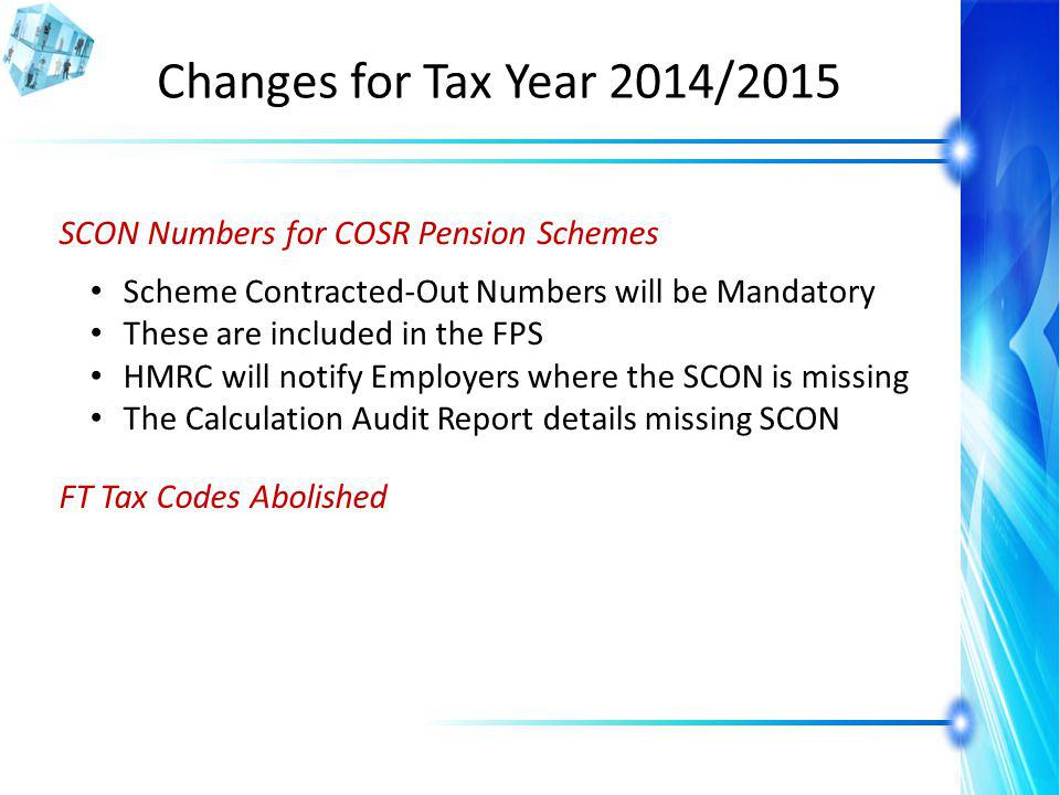 Changes for Tax Year 2014/2015 SCON Numbers for COSR Pension Schemes Scheme Contracted-Out Numbers will be Mandatory These are included in the FPS HMRC will notify Employers where the SCON is missing The Calculation Audit Report details missing SCON FT Tax Codes Abolished