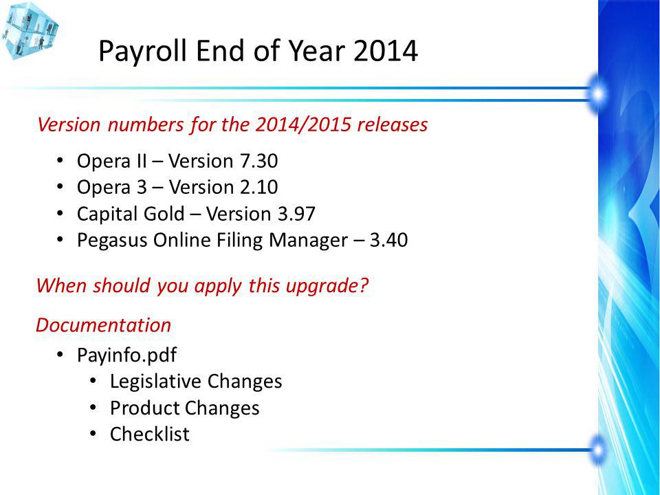 Payroll End of Year 2014 Version numbers for the 2014/2015 releases Opera II – Version 7.30 Opera 3 – Version 2.10 Capital Gold – Version 3.97 Pegasus Online Filing Manager – 3.40 When should you apply this upgrade.