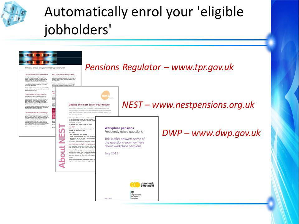 Automatically enrol your eligible jobholders Pensions Regulator – www.tpr.gov.uk DWP – www.dwp.gov.uk NEST – www.nestpensions.org.uk
