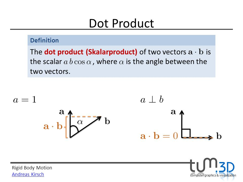 Rigid Body Motion Andreas Kirsch computer graphics & visualization Definition Dot Product The dot product (Skalarproduct) of two vectors is the scalar