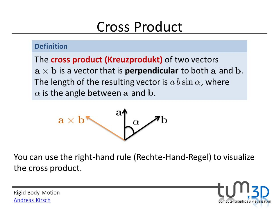 Rigid Body Motion Andreas Kirsch computer graphics & visualization Definition Cross Product The cross product (Kreuzprodukt) of two vectors is a vecto