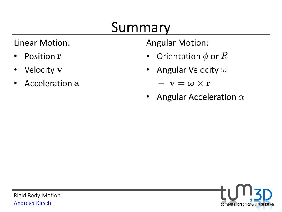 Rigid Body Motion Andreas Kirsch computer graphics & visualization Summary Linear Motion: Position Velocity Acceleration Angular Motion: Orientation o