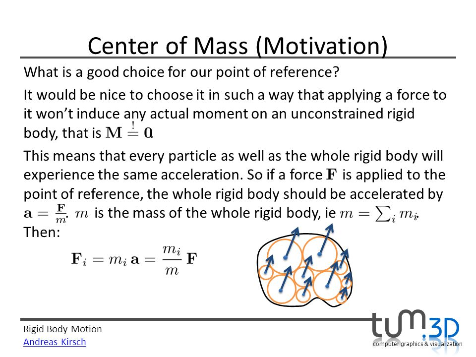 Rigid Body Motion Andreas Kirsch computer graphics & visualization Center of Mass (Motivation) What is a good choice for our point of reference? It wo