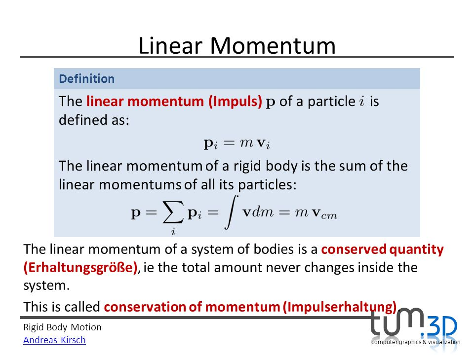 Rigid Body Motion Andreas Kirsch computer graphics & visualization Definition Linear Momentum The linear momentum (Impuls) of a particle is defined as