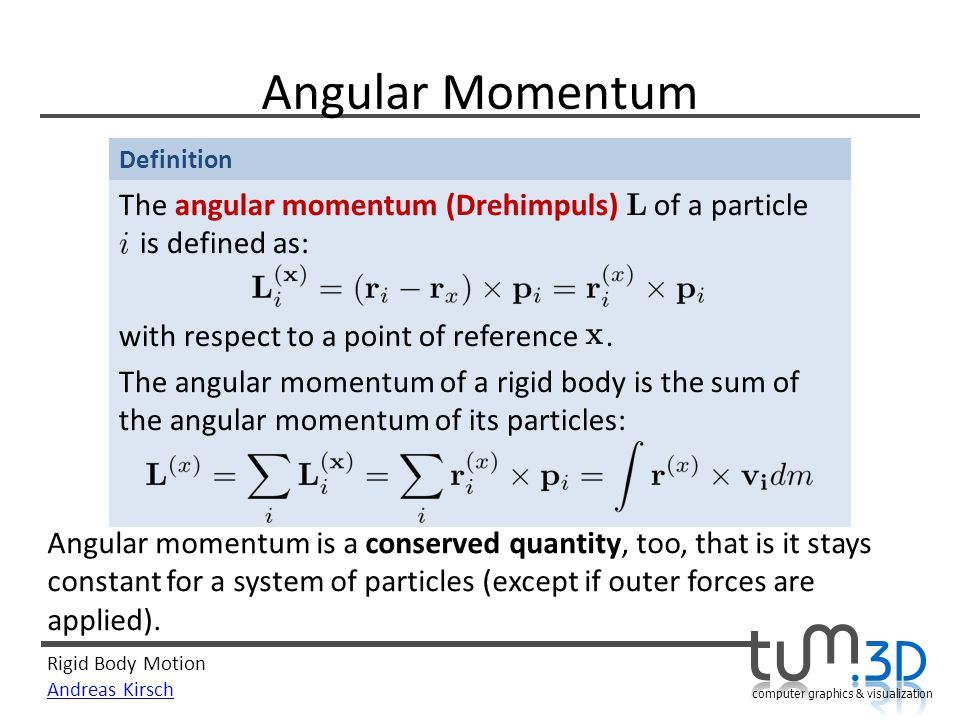 Rigid Body Motion Andreas Kirsch computer graphics & visualization Definition Angular Momentum Angular momentum is a conserved quantity, too, that is