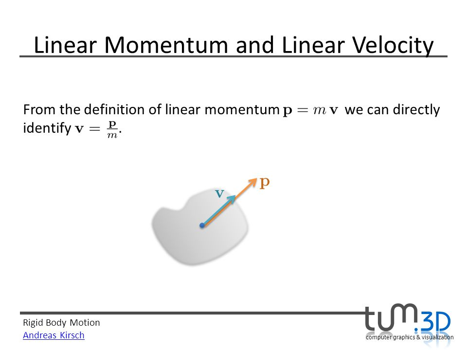 Rigid Body Motion Andreas Kirsch computer graphics & visualization Linear Momentum and Linear Velocity From the definition of linear momentum we can d