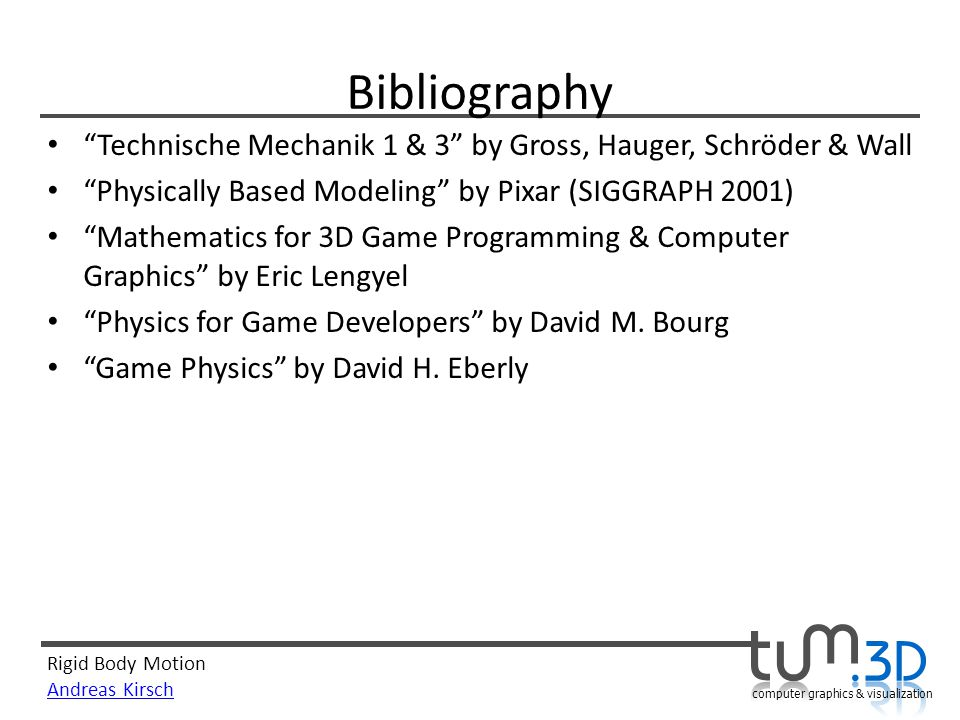 Rigid Body Motion Andreas Kirsch computer graphics & visualization Bibliography Technische Mechanik 1 & 3 by Gross, Hauger, Schröder & Wall Physically