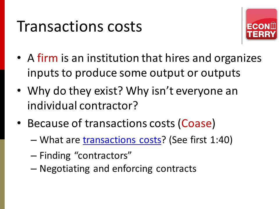 Transactions costs A firm is an institution that hires and organizes inputs to produce some output or outputs Why do they exist? Why isnt everyone an
