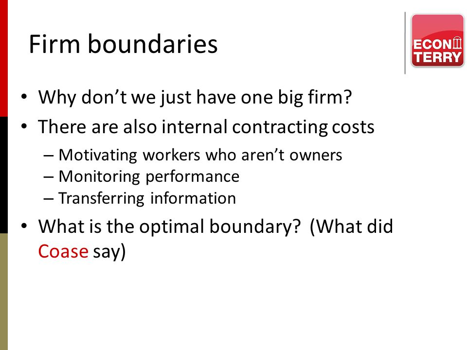 Firm boundaries Why dont we just have one big firm? There are also internal contracting costs – Motivating workers who arent owners – Monitoring perfo