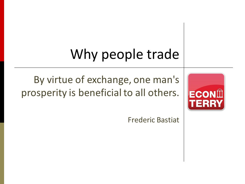 Why people trade By virtue of exchange, one man's prosperity is beneficial to all others. Frederic Bastiat