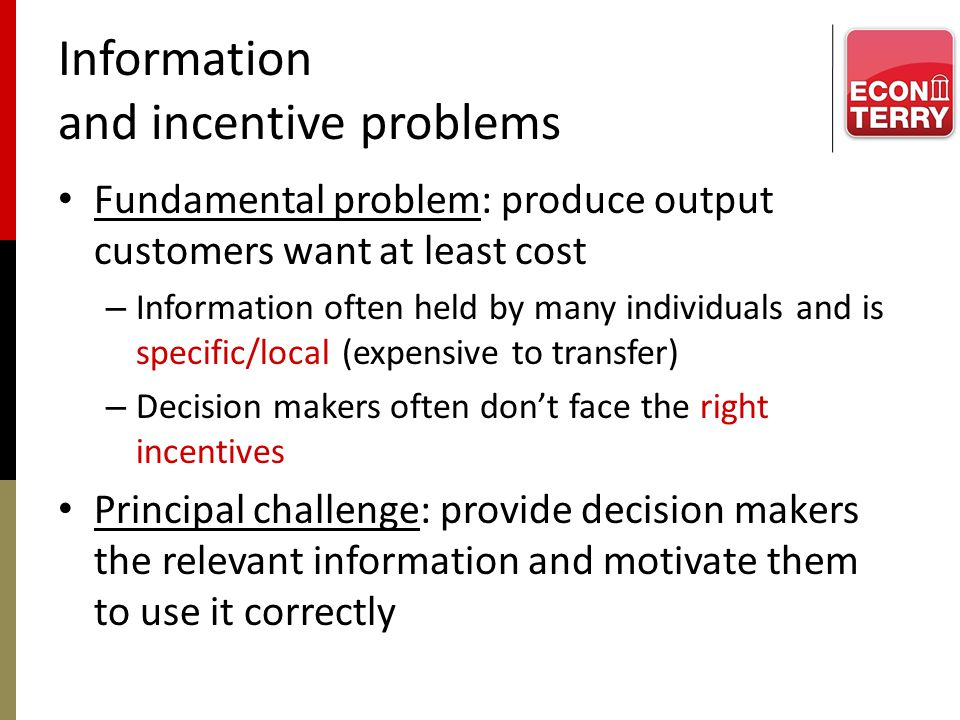 Information and incentive problems Fundamental problem: produce output customers want at least cost – Information often held by many individuals and i