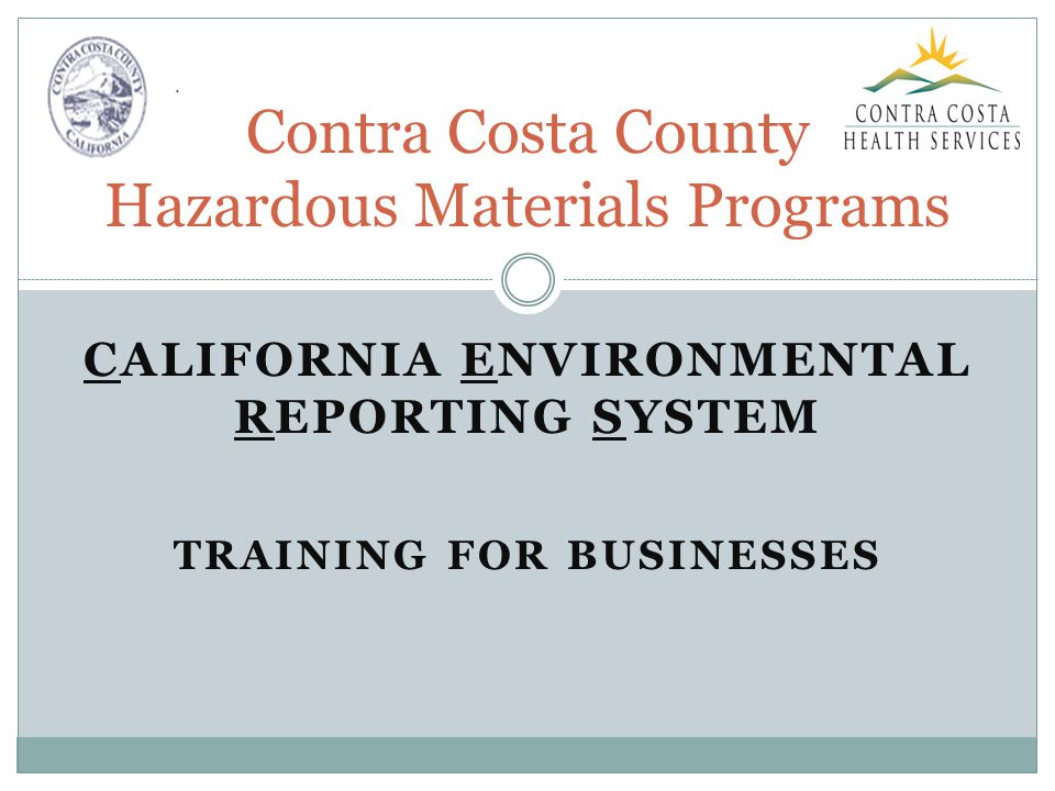 CALIFORNIA ENVIRONMENTAL REPORTING SYSTEM TRAINING FOR BUSINESSES Contra Costa County Hazardous Materials Programs