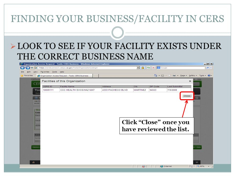 FINDING YOUR BUSINESS/FACILITY IN CERS LOOK TO SEE IF YOUR FACILITY EXISTS UNDER THE CORRECT BUSINESS NAME Click Close once you have reviewed the list