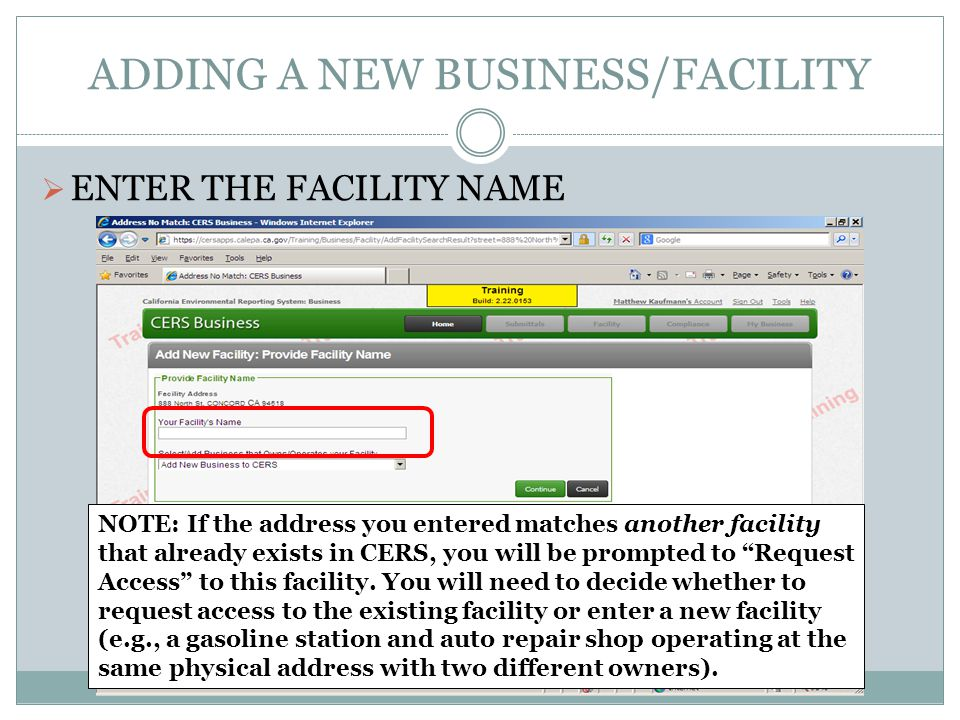 ADDING A NEW BUSINESS/FACILITY ENTER THE FACILITY NAME NOTE: If the address you entered matches another facility that already exists in CERS, you will be prompted to Request Access to this facility.
