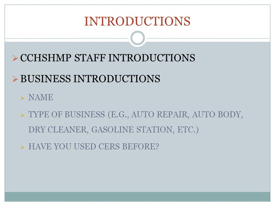 INTRODUCTIONS CCHSHMP STAFF INTRODUCTIONS BUSINESS INTRODUCTIONS NAME TYPE OF BUSINESS (E.G., AUTO REPAIR, AUTO BODY, DRY CLEANER, GASOLINE STATION, ETC.) HAVE YOU USED CERS BEFORE
