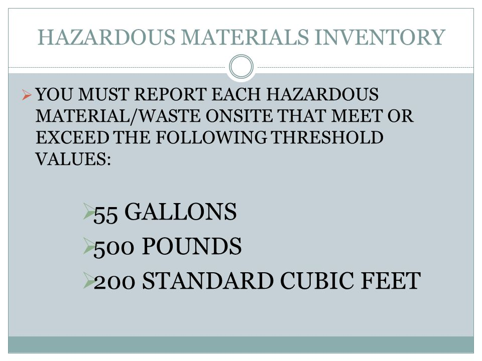 YOU MUST REPORT EACH HAZARDOUS MATERIAL/WASTE ONSITE THAT MEET OR EXCEED THE FOLLOWING THRESHOLD VALUES: 55 GALLONS 500 POUNDS 200 STANDARD CUBIC FEET