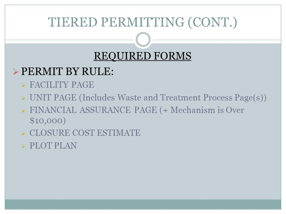 TIERED PERMITTING (CONT.) REQUIRED FORMS PERMIT BY RULE: FACILITY PAGE UNIT PAGE (Includes Waste and Treatment Process Page(s)) FINANCIAL ASSURANCE PAGE (+ Mechanism is Over $10,000) CLOSURE COST ESTIMATE PLOT PLAN
