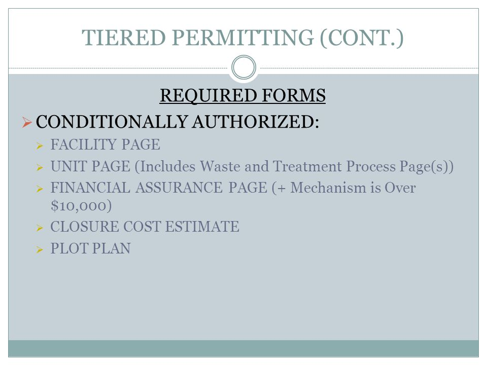 TIERED PERMITTING (CONT.) REQUIRED FORMS CONDITIONALLY AUTHORIZED: FACILITY PAGE UNIT PAGE (Includes Waste and Treatment Process Page(s)) FINANCIAL ASSURANCE PAGE (+ Mechanism is Over $10,000) CLOSURE COST ESTIMATE PLOT PLAN