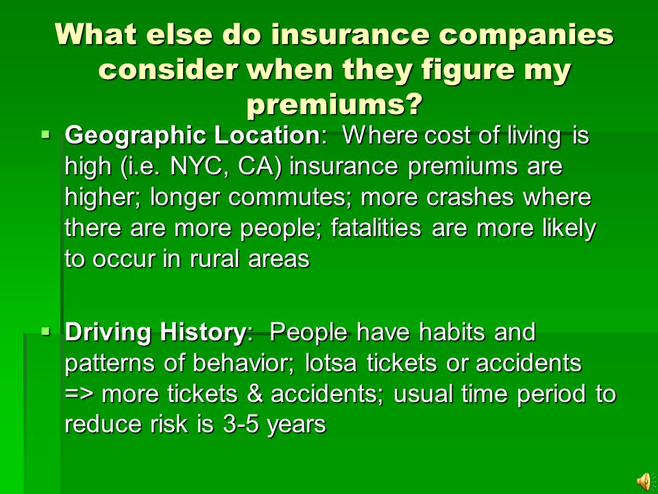 What do insurance companies consider when they figure my premiums? Rule: Increase risk = Increase premium Age: youngest & oldest have most risk (highe