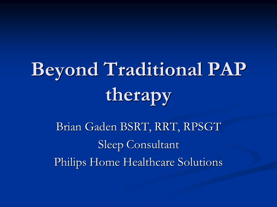 Beyond Traditional PAP therapy Brian Gaden BSRT, RRT, RPSGT Sleep Consultant Philips Home Healthcare Solutions