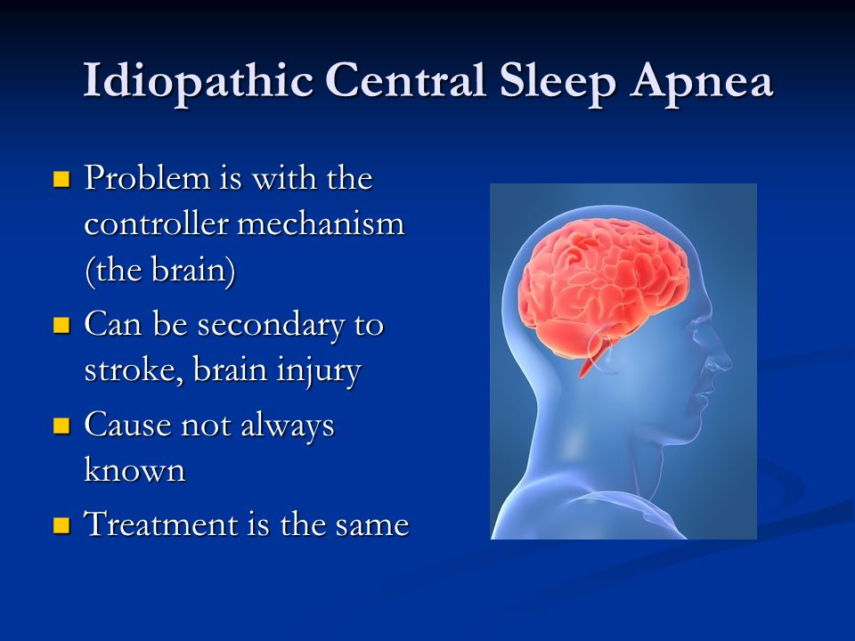 Idiopathic Central Sleep Apnea Problem is with the controller mechanism (the brain) Problem is with the controller mechanism (the brain) Can be second