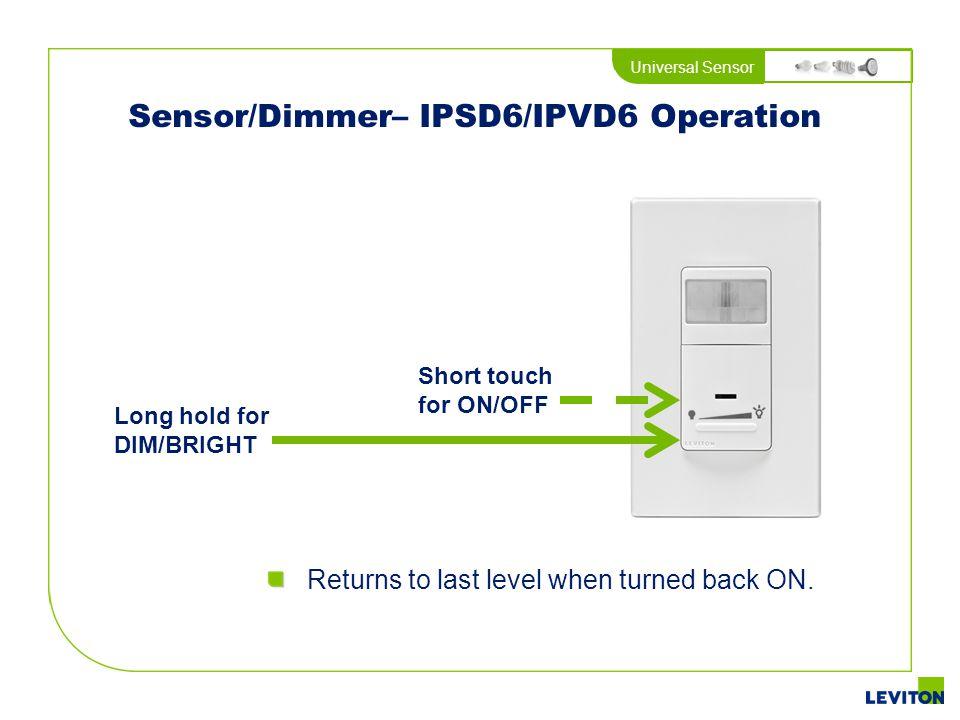 Universal Sensor Sensor/Dimmer– IPSD6/IPVD6 Operation Short touch for ON/OFF Long hold for DIM/BRIGHT Returns to last level when turned back ON.