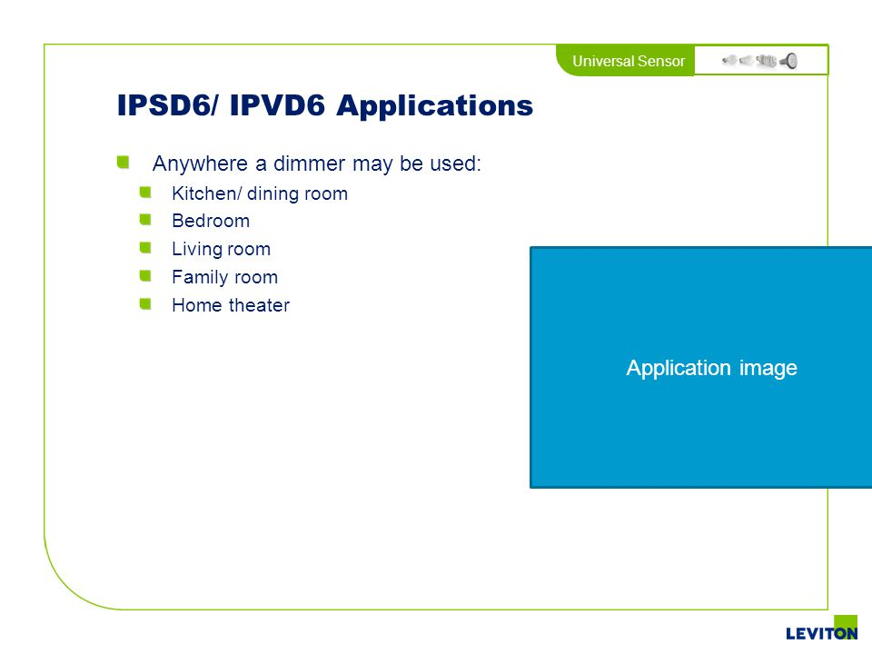 Universal Sensor IPSD6/ IPVD6 Applications Anywhere a dimmer may be used: Kitchen/ dining room Bedroom Living room Family room Home theater Applicatio