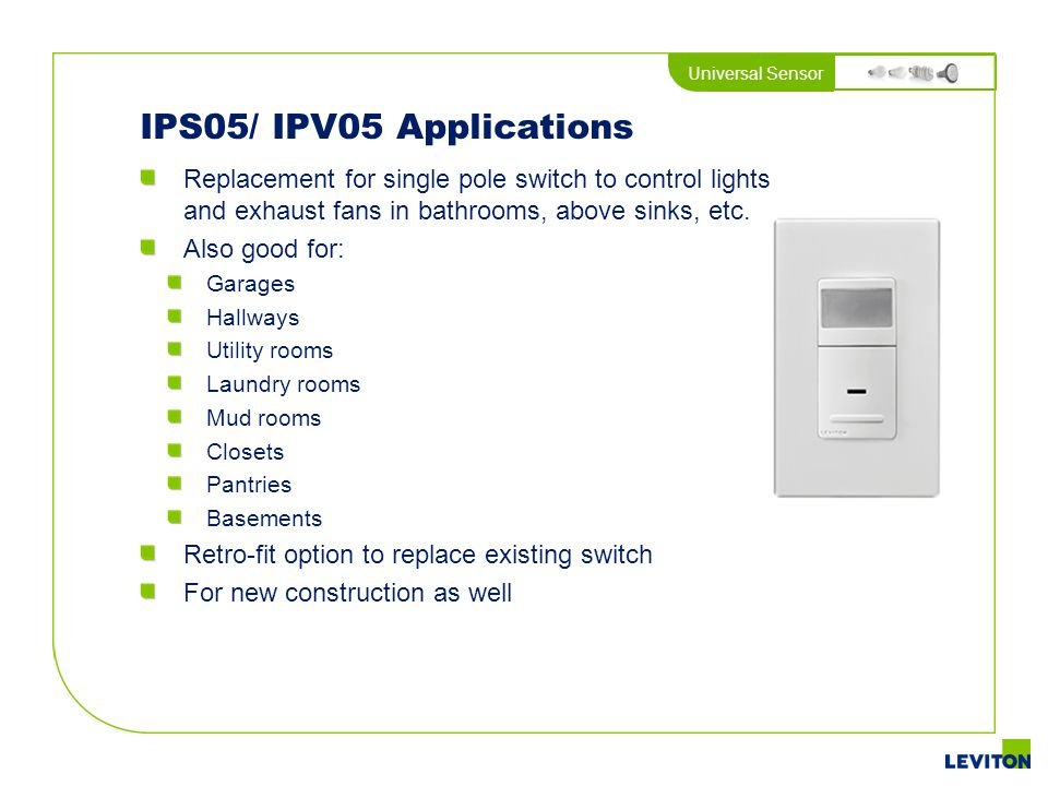 Universal Sensor IPS05/ IPV05 Applications Replacement for single pole switch to control lights and exhaust fans in bathrooms, above sinks, etc. Also