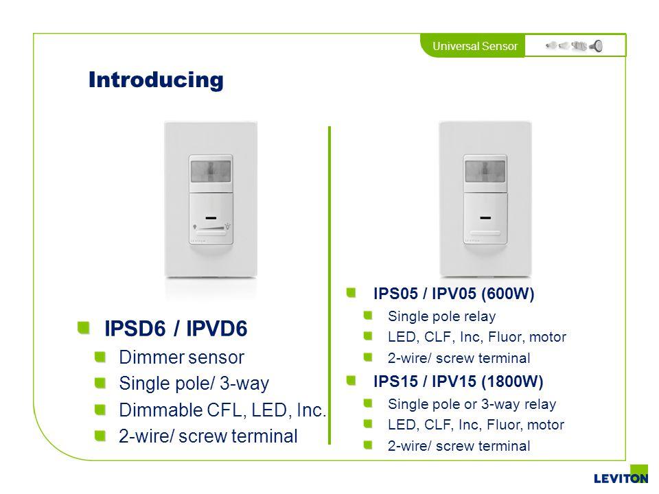 Universal Sensor Introducing IPSD6 / IPVD6 Dimmer sensor Single pole/ 3-way Dimmable CFL, LED, Inc. 2-wire/ screw terminal IPS05 / IPV05 (600W) Single