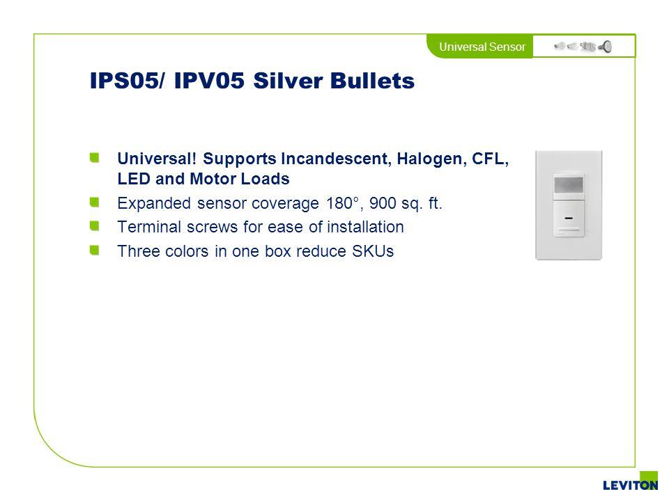 Universal Sensor IPS05/ IPV05 Silver Bullets Universal! Supports Incandescent, Halogen, CFL, LED and Motor Loads Expanded sensor coverage 180°, 900 sq